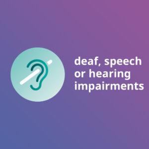 Deaf, speech or hearing impairments